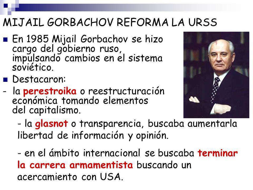 MIJAIL GORBACHOV REFORMA LA URSS En 1985 Mijail Gorbachov se hizo cargo del gobierno ruso, impulsando cambios en el sistema soviético. Destacaron: - l
