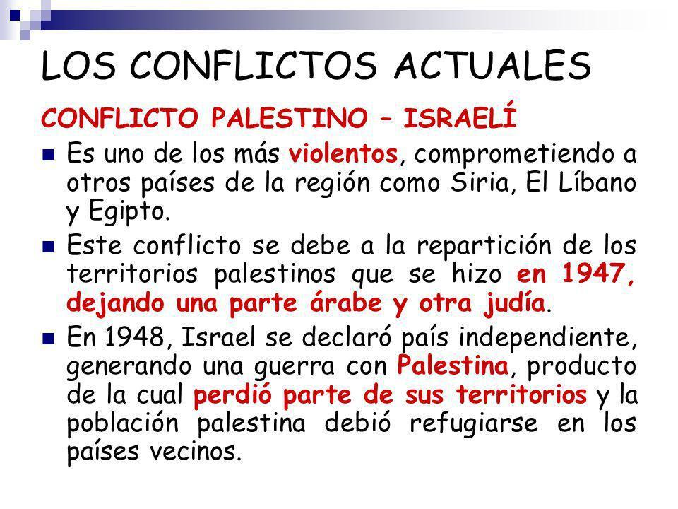 LOS CONFLICTOS ACTUALES CONFLICTO PALESTINO – ISRAELÍ Es uno de los más violentos, comprometiendo a otros países de la región como Siria, El Líbano y