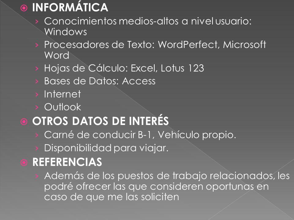 INFORMÁTICA Conocimientos medios-altos a nivel usuario: Windows Procesadores de Texto: WordPerfect, Microsoft Word Hojas de Cálculo: Excel, Lotus 123