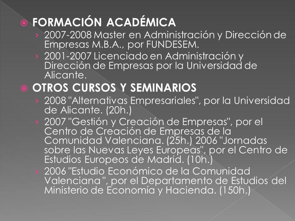 FORMACIÓN ACADÉMICA 2007-2008 Master en Administración y Dirección de Empresas M.B.A., por FUNDESEM. 2001-2007 Licenciado en Administración y Direcció
