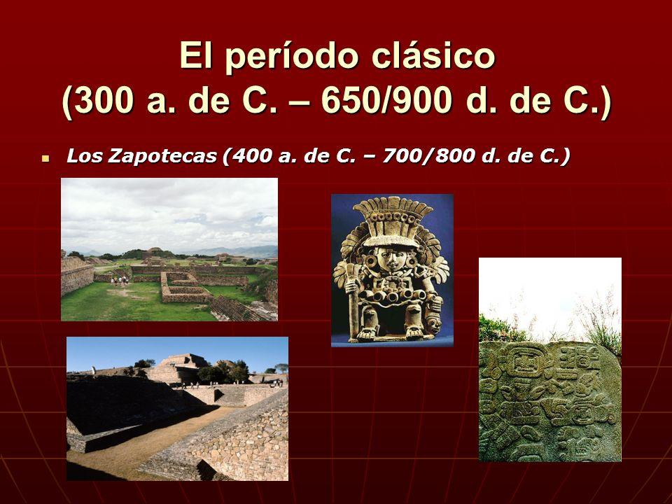 El período clásico (300 a. de C. – 650/900 d. de C.) Los Zapotecas (400 a. de C. – 700/800 d. de C.) Los Zapotecas (400 a. de C. – 700/800 d. de C.)