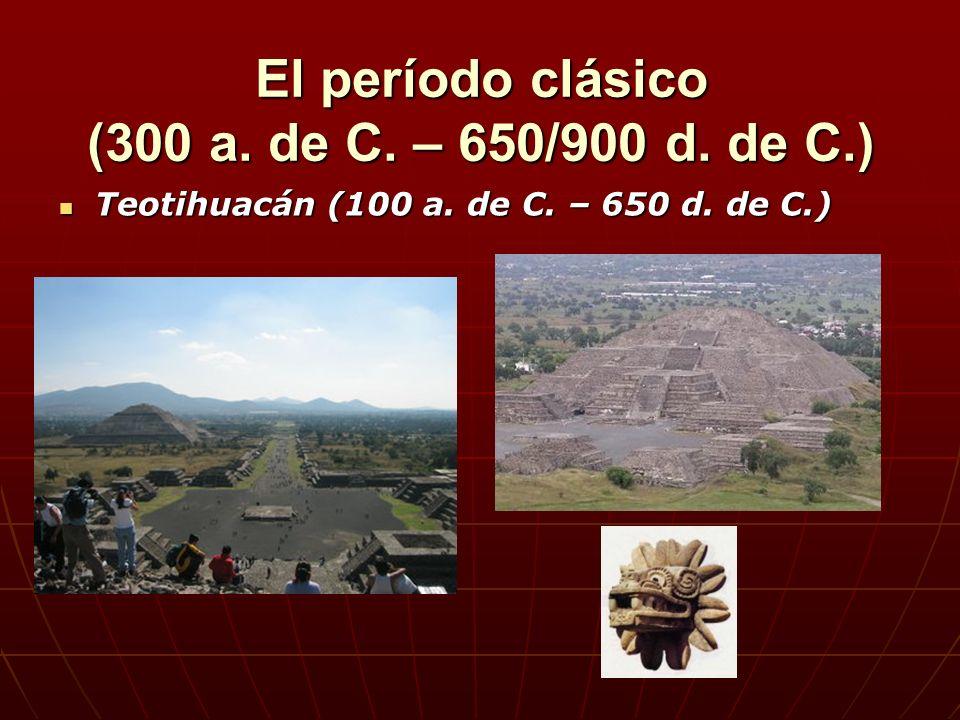 Teotihuacán (100 a. de C. – 650 d. de C.) Teotihuacán (100 a. de C. – 650 d. de C.) El período clásico (300 a. de C. – 650/900 d. de C.)
