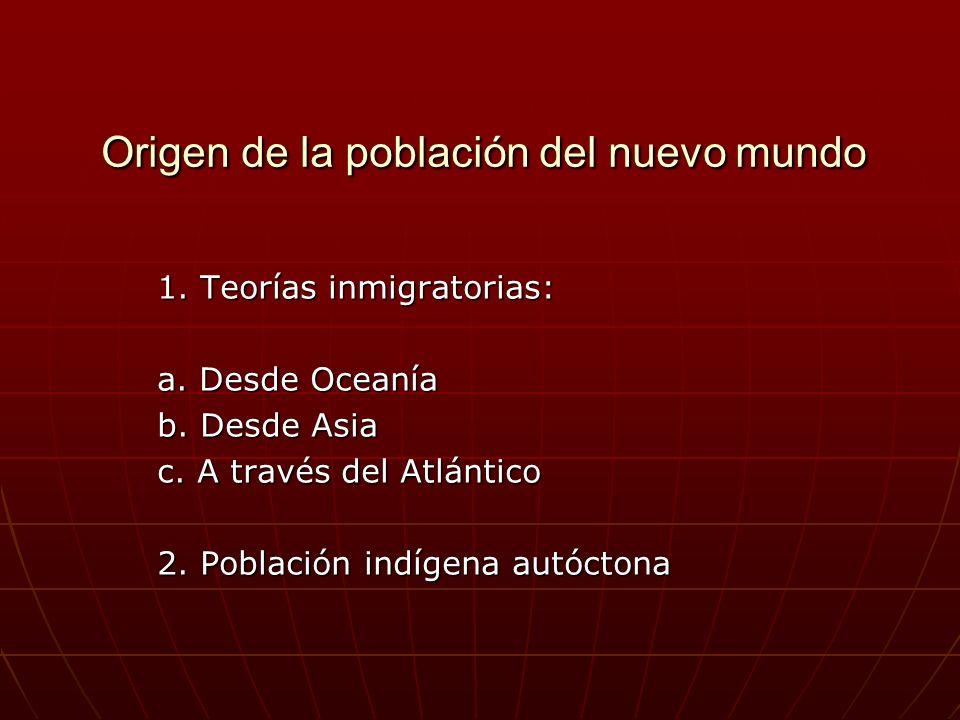 Origen de la población del nuevo mundo 1. Teorías inmigratorias: a. Desde Oceanía b. Desde Asia c. A través del Atlántico 2. Población indígena autóct