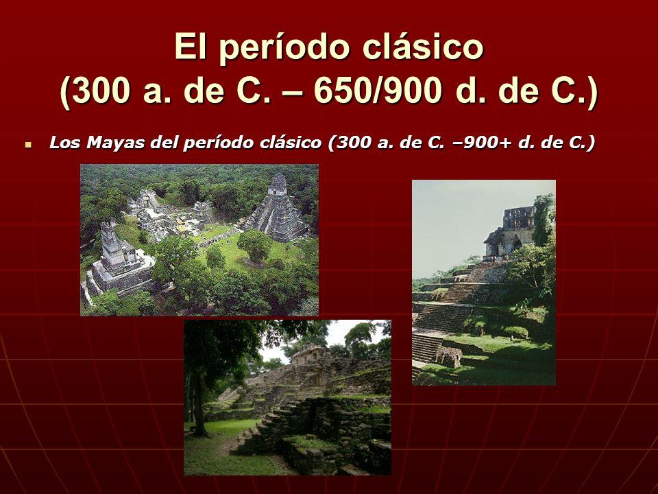 Los Mayas del período clásico (300 a. de C. –900+ d. de C.) Los Mayas del período clásico (300 a. de C. –900+ d. de C.) El período clásico (300 a. de