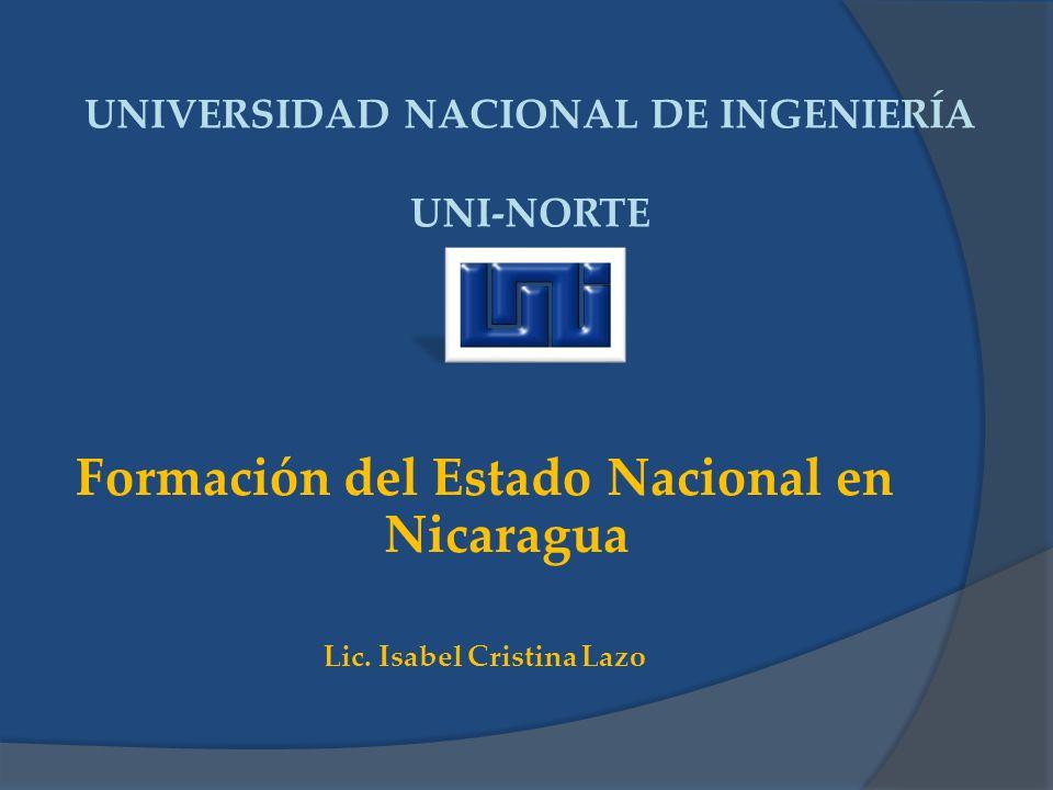 UNIVERSIDAD NACIONAL DE INGENIERÍA UNI-NORTE Formación del Estado Nacional en Nicaragua Lic. Isabel Cristina Lazo