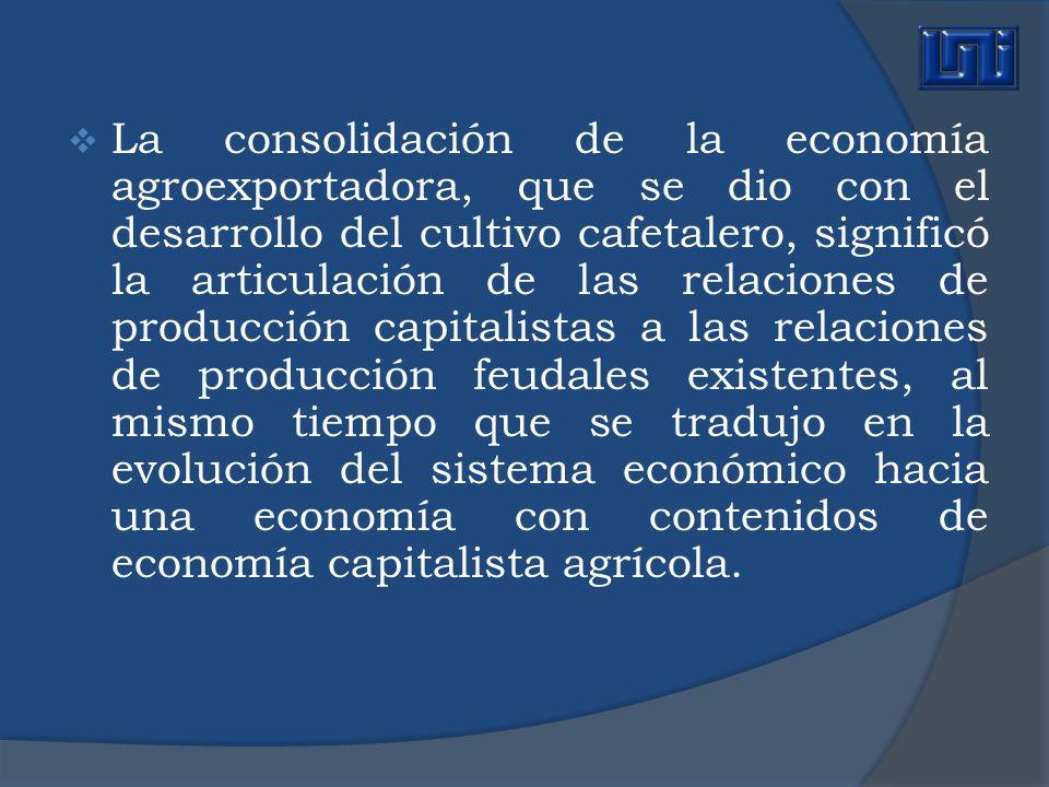 La consolidación de la economía agroexportadora, que se dio con el desarrollo del cultivo cafetalero, significó la articulación de las relaciones de p