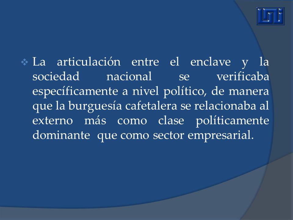La articulación entre el enclave y la sociedad nacional se verificaba específicamente a nivel político, de manera que la burguesía cafetalera se relac