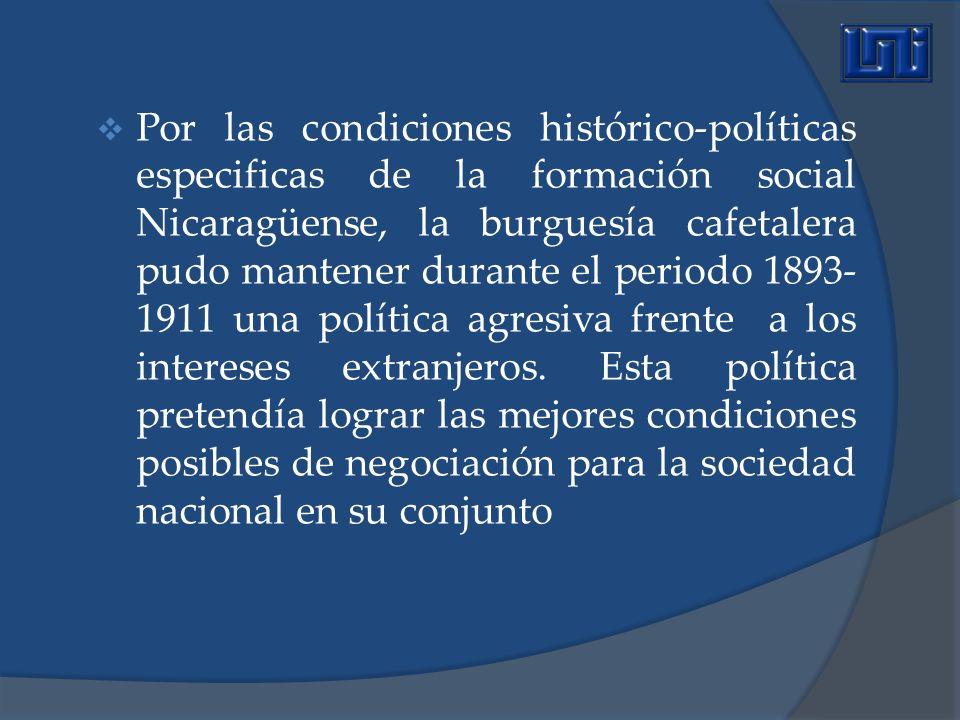 Por las condiciones histórico-políticas especificas de la formación social Nicaragüense, la burguesía cafetalera pudo mantener durante el periodo 1893