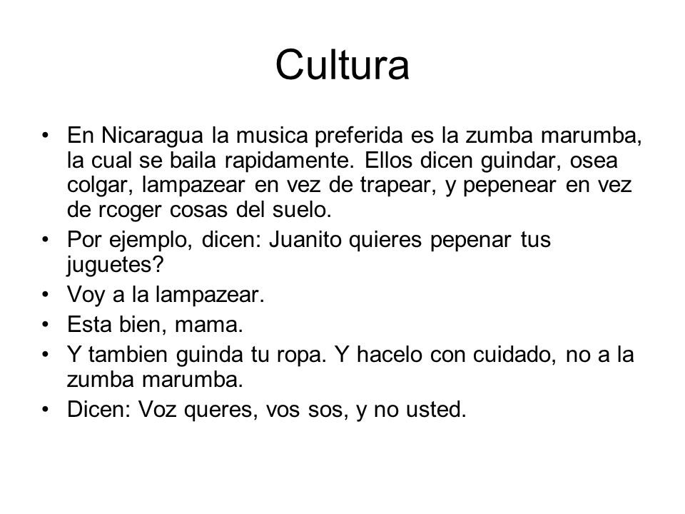 Cultura En Nicaragua la musica preferida es la zumba marumba, la cual se baila rapidamente. Ellos dicen guindar, osea colgar, lampazear en vez de trap