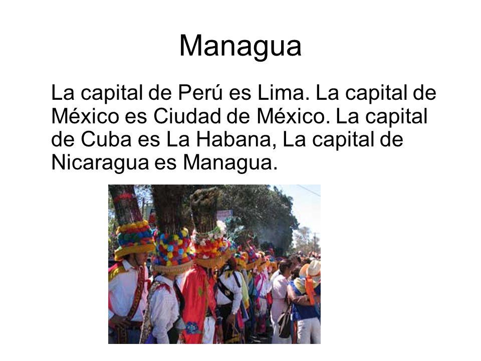 Managua La capital de Perú es Lima. La capital de México es Ciudad de México. La capital de Cuba es La Habana, La capital de Nicaragua es Managua.