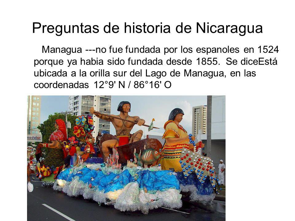 Preguntas de historia de Nicaragua Managua ---no fue fundada por los espanoles en 1524 porque ya habia sido fundada desde 1855. Se diceEstá ubicada a