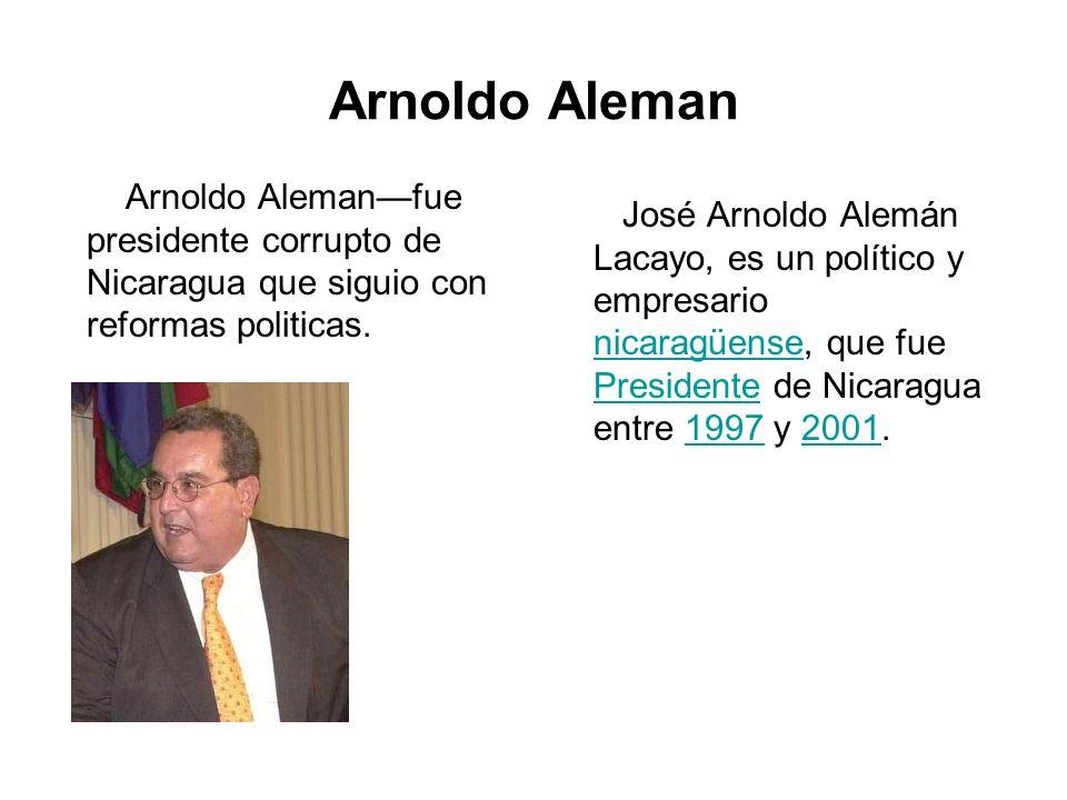 Arnoldo Aleman Arnoldo Alemanfue presidente corrupto de Nicaragua que siguio con reformas politicas. José Arnoldo Alemán Lacayo, es un político y empr