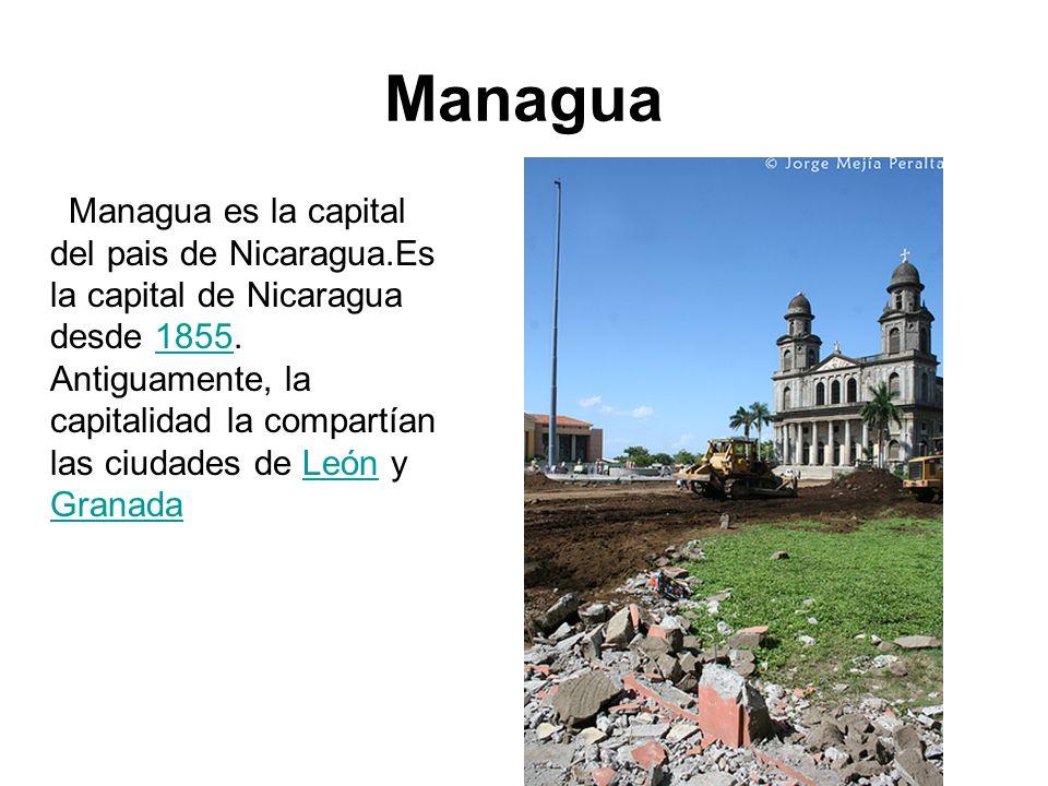 Managua Managua es la capital del pais de Nicaragua.Es la capital de Nicaragua desde 1855. Antiguamente, la capitalidad la compartían las ciudades de