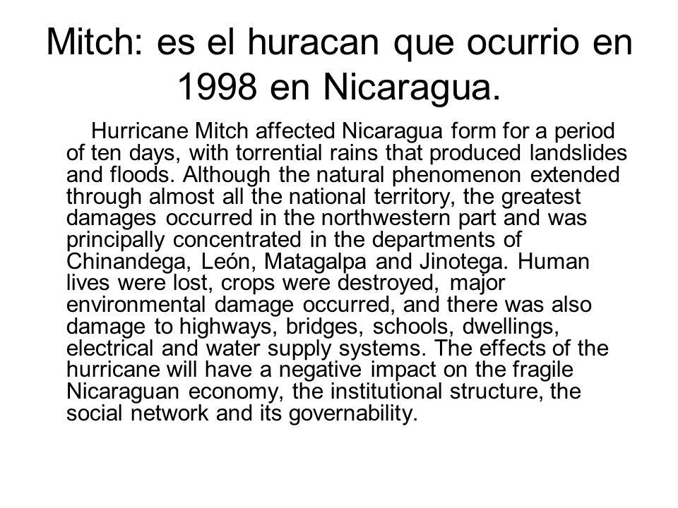Mitch: es el huracan que ocurrio en 1998 en Nicaragua. Hurricane Mitch affected Nicaragua form for a period of ten days, with torrential rains that pr