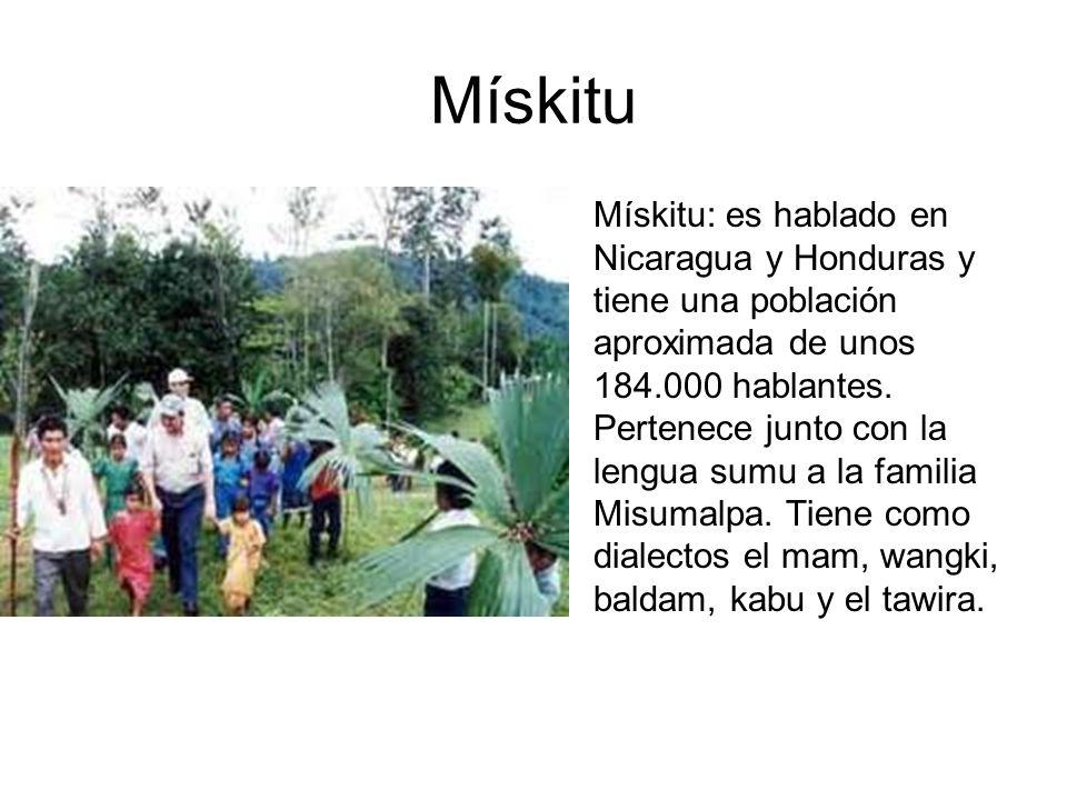 Mískitu Mískitu: es hablado en Nicaragua y Honduras y tiene una población aproximada de unos 184.000 hablantes. Pertenece junto con la lengua sumu a l