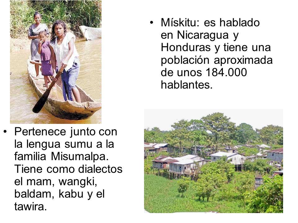 Pertenece junto con la lengua sumu a la familia Misumalpa. Tiene como dialectos el mam, wangki, baldam, kabu y el tawira. Mískitu: es hablado en Nicar