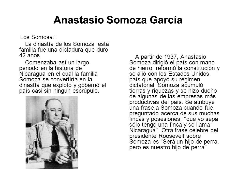 Anastasio Somoza García Los Somosa:: La dinastía de los Somoza esta familia fue una dictadura que duro 42 anos. Comenzaba así un largo periodo en la h