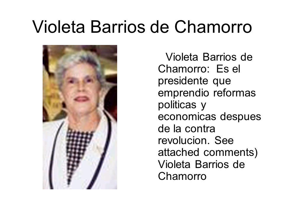 Violeta Barrios de Chamorro Violeta Barrios de Chamorro: Es el presidente que emprendio reformas politicas y economicas despues de la contra revolucio