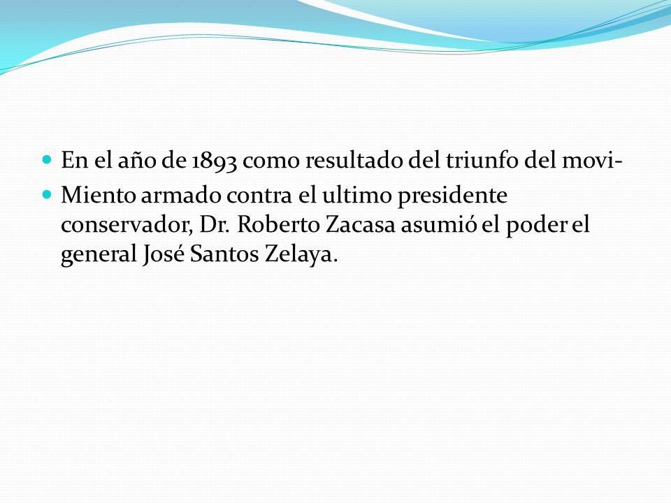 En el año de 1893 como resultado del triunfo del movi- Miento armado contra el ultimo presidente conservador, Dr. Roberto Zacasa asumió el poder el ge