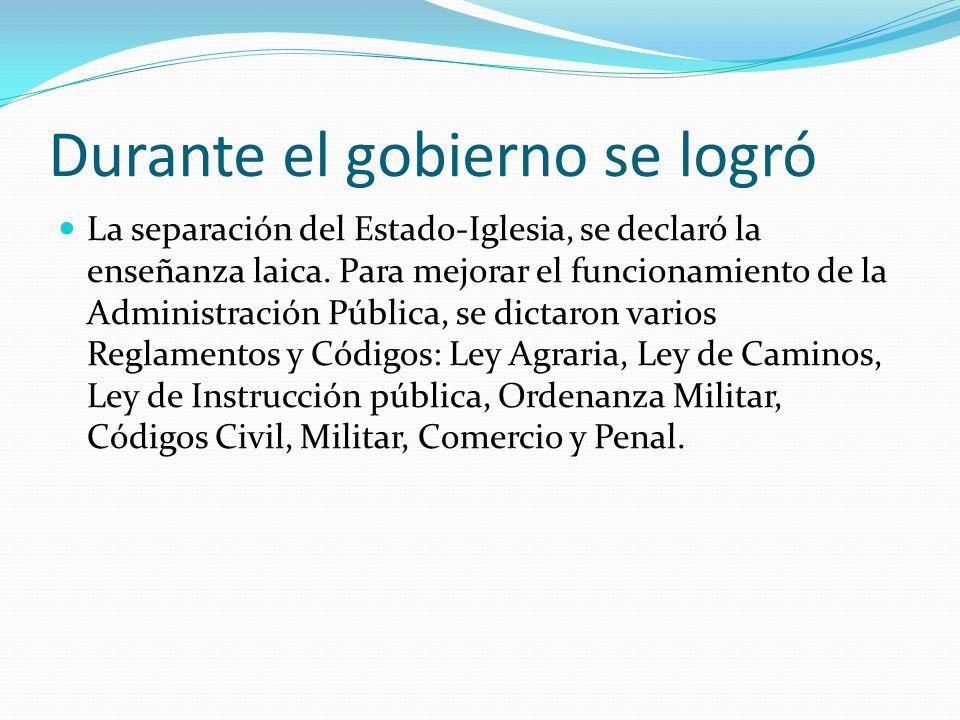 Durante el gobierno se logró La separación del Estado-Iglesia, se declaró la enseñanza laica. Para mejorar el funcionamiento de la Administración Públ