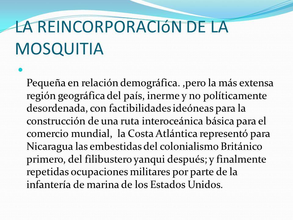 LA REINCORPORACIóN DE LA MOSQUITIA Pequeña en relación demográfica.,pero la más extensa región geográfica del país, inerme y no políticamente desorden