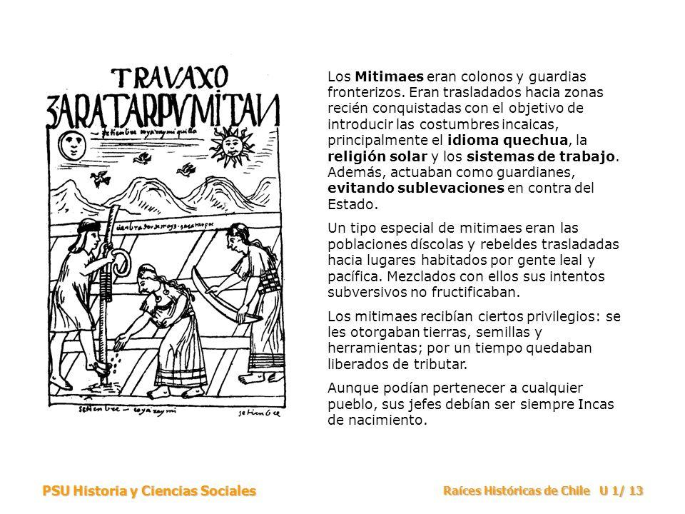 PSU Historia y Ciencias Sociales Raíces Históricas de Chile U 1/ 13 Los Mitimaes eran colonos y guardias fronterizos. Eran trasladados hacia zonas rec