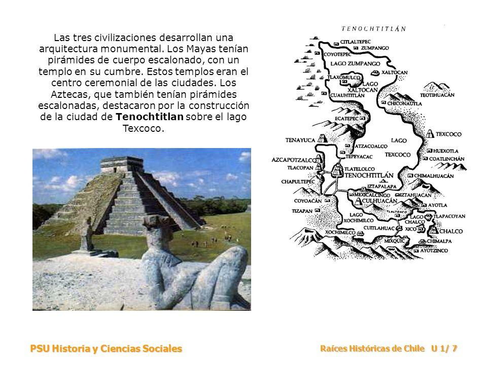 PSU Historia y Ciencias Sociales Raíces Históricas de Chile U 1/ 7 Las tres civilizaciones desarrollan una arquitectura monumental. Los Mayas tenían p