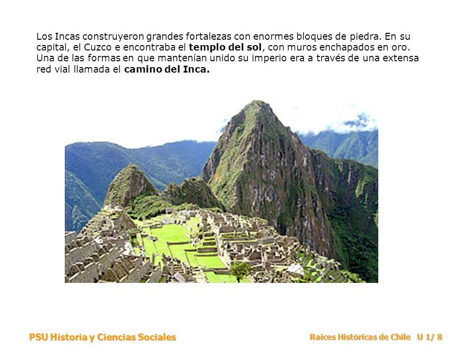 PSU Historia y Ciencias Sociales Raíces Históricas de Chile U 1/ 8 Los Incas construyeron grandes fortalezas con enormes bloques de piedra. En su capi