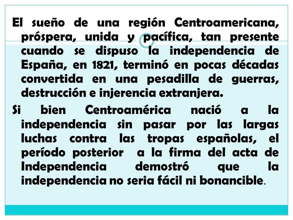 El sueño de una región Centroamericana, próspera, unida y pacífica, tan presente cuando se dispuso la independencia de España, en 1821, terminó en poc
