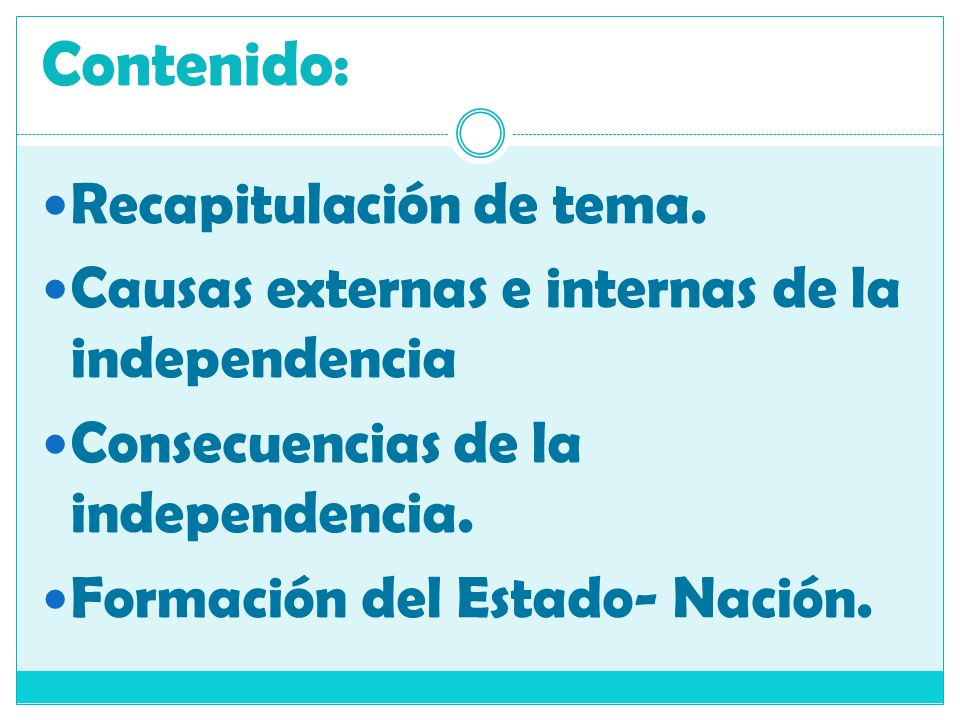 Contenido: Recapitulación de tema. Causas externas e internas de la independencia Consecuencias de la independencia. Formación del Estado- Nación.