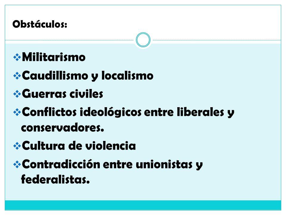 Obstáculos: Militarismo Caudillismo y localismo Guerras civiles Conflictos ideológicos entre liberales y conservadores. Cultura de violencia Contradic
