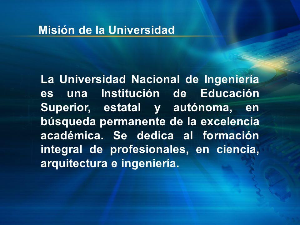 Misión de la Universidad La Universidad Nacional de Ingeniería es una Institución de Educación Superior, estatal y autónoma, en búsqueda permanente de