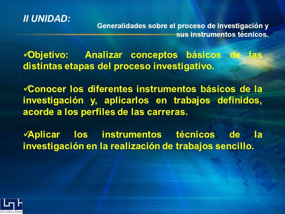 II UNIDAD: Objetivo: Analizar conceptos básicos de las distintas etapas del proceso investigativo. Conocer los diferentes instrumentos básicos de la i