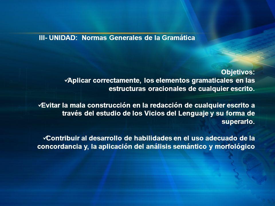III- UNIDAD: Normas Generales de la Gramática Objetivos: Aplicar correctamente, los elementos gramaticales en las estructuras oracionales de cualquier
