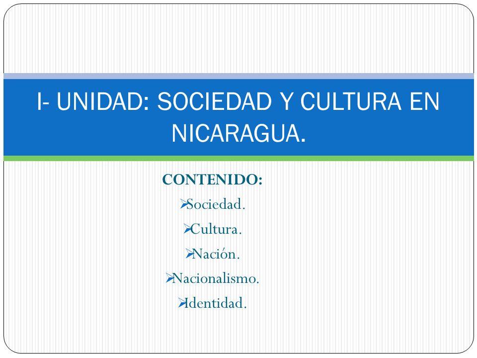 CONTENIDO: Sociedad. Cultura. Nación. Nacionalismo. Identidad. I- UNIDAD: SOCIEDAD Y CULTURA EN NICARAGUA.