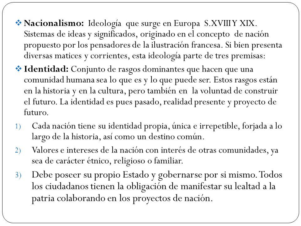 Nacionalismo: Ideología que surge en Europa S.XVIII Y XIX. Sistemas de ideas y significados, originado en el concepto de nación propuesto por los pens