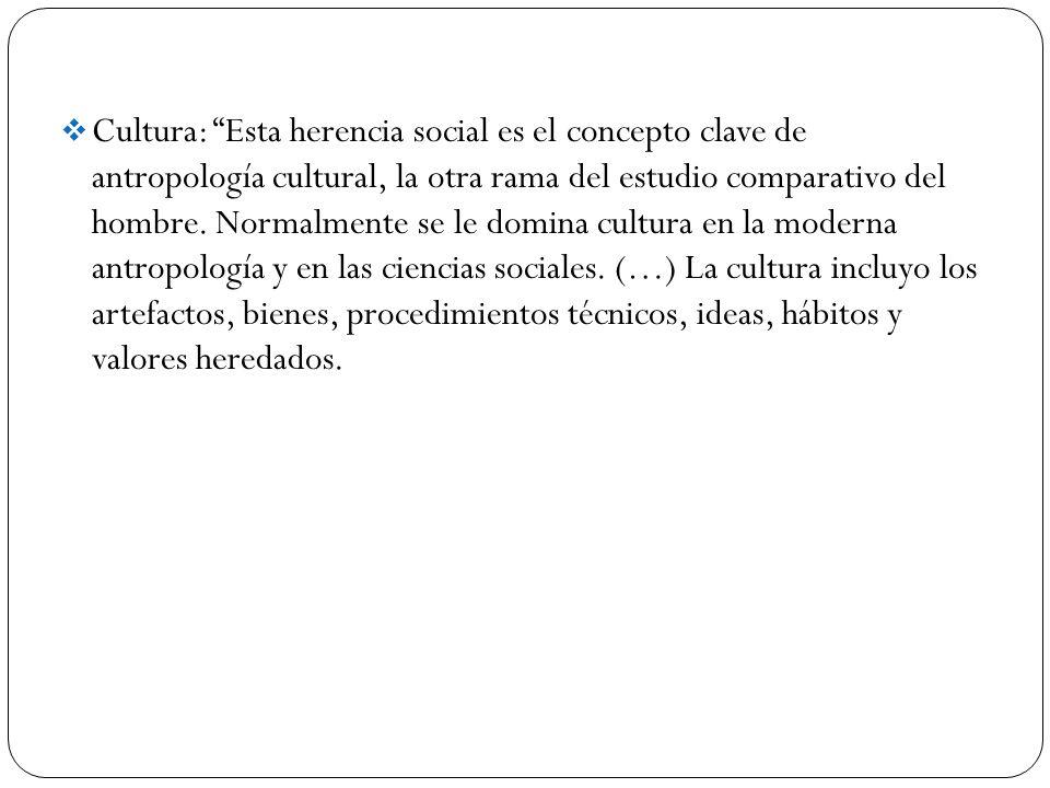 Cultura: Esta herencia social es el concepto clave de antropología cultural, la otra rama del estudio comparativo del hombre. Normalmente se le domina