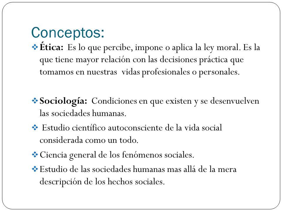 Conceptos: Ética: Es lo que percibe, impone o aplica la ley moral. Es la que tiene mayor relación con las decisiones práctica que tomamos en nuestras