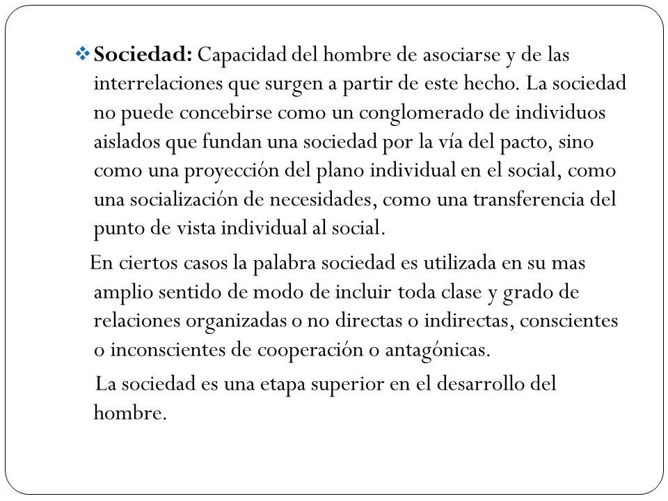 Sociedad: Capacidad del hombre de asociarse y de las interrelaciones que surgen a partir de este hecho. La sociedad no puede concebirse como un conglo