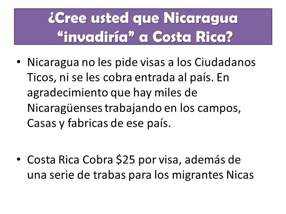 ¿Cree usted que Nicaragua invadiría a Costa Rica? Nicaragua no les pide visas a los Ciudadanos Ticos, ni se les cobra entrada al país. En agradecimien