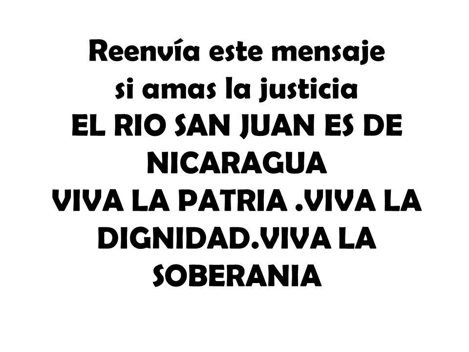 Reenvía este mensaje si amas la justicia EL RIO SAN JUAN ES DE NICARAGUA VIVA LA PATRIA.VIVA LA DIGNIDAD.VIVA LA SOBERANIA
