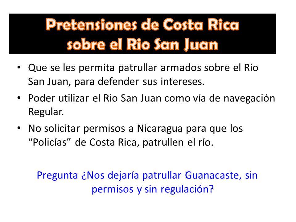 Que se les permita patrullar armados sobre el Rio San Juan, para defender sus intereses. Poder utilizar el Rio San Juan como vía de navegación Regular