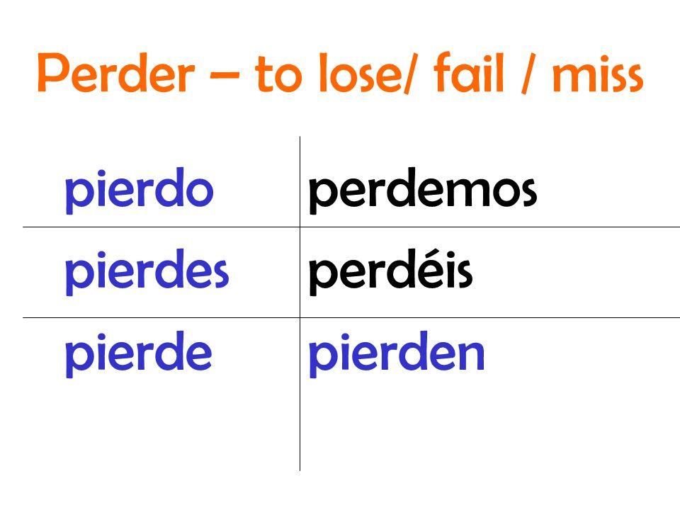 perdemos perdéis pierden pierdo pierdes pierde Perder – to lose/ fail / miss