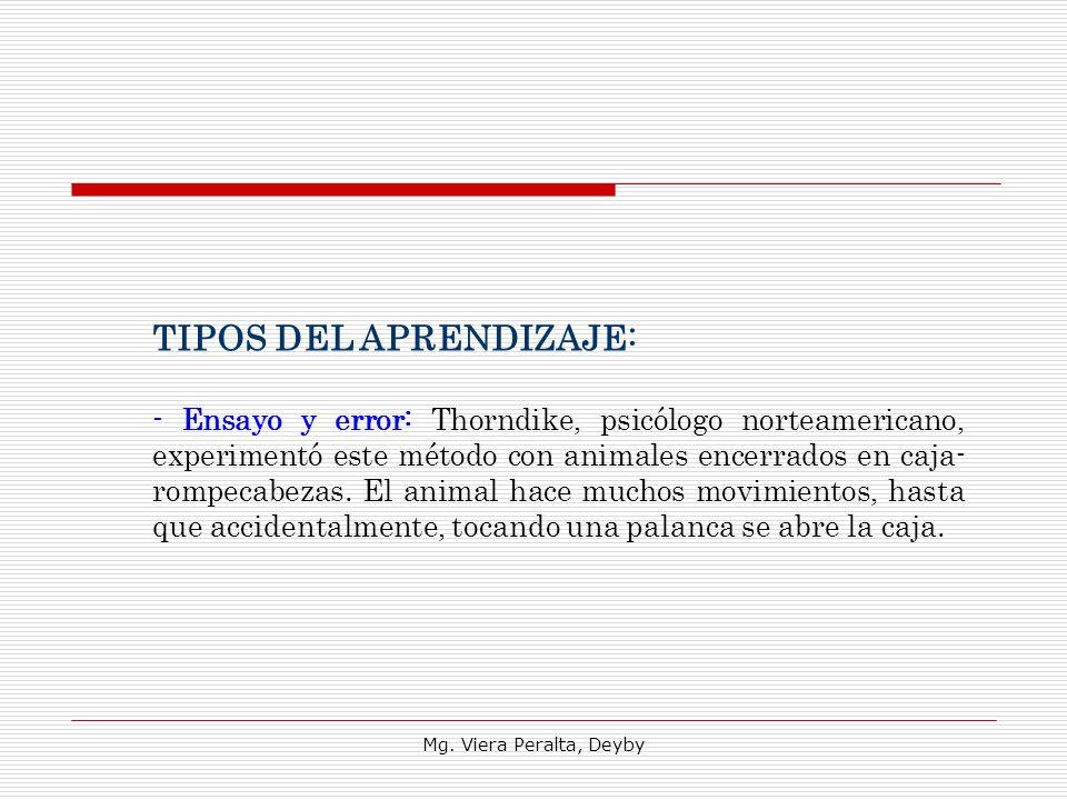 Mg. Viera Peralta, Deyby TIPOS DEL APRENDIZAJE: - Ensayo y error: Thorndike, psicólogo norteamericano, experimentó este método con animales encerrados