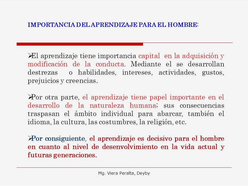 Mg. Viera Peralta, Deyby IMPORTANCIA DEL APRENDIZAJE PARA EL HOMBRE: El aprendizaje tiene importancia capital en la adquisición y modificación de la c