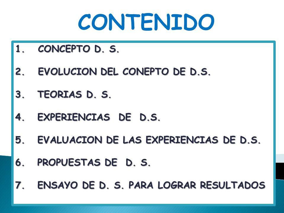 CONTENIDO 1. CONCEPTO D. S. 2. EVOLUCION DEL CONEPTO DE D.S. 3. TEORIAS D. S. 4. EXPERIENCIAS DE D.S. 5. EVALUACION DE LAS EXPERIENCIAS DE D.S. 6. PRO