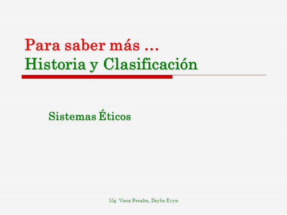 Para saber más … Historia y Clasificación Sistemas Éticos Mg. Viera Peralta, Deybe Evyn