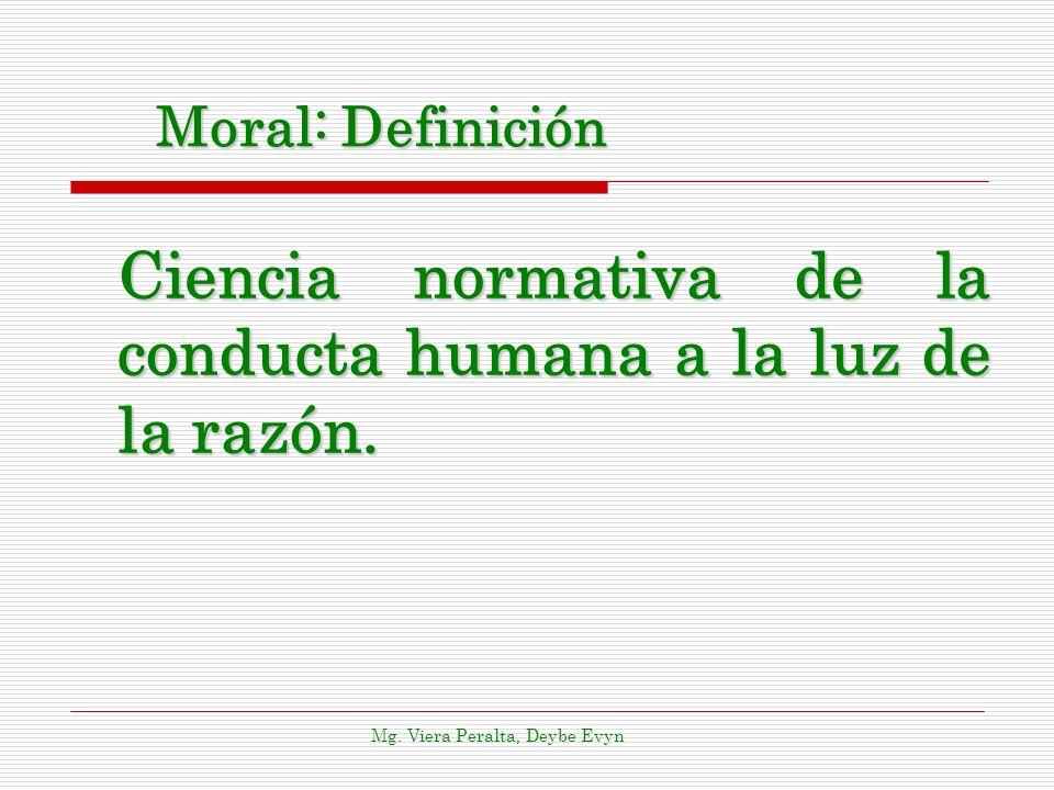 Moral: Definición Ciencia normativa de la conducta humana a la luz de la razón. Mg. Viera Peralta, Deybe Evyn