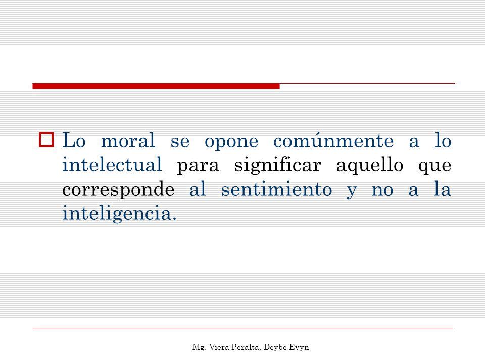 Lo moral se opone comúnmente a lo intelectual para significar aquello que corresponde al sentimiento y no a la inteligencia. Mg. Viera Peralta, Deybe