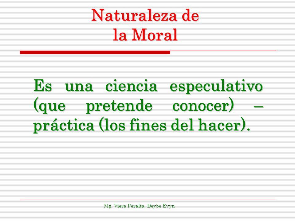 Naturaleza de la Moral Es una ciencia especulativo (que pretende conocer) – práctica (los fines del hacer). Mg. Viera Peralta, Deybe Evyn